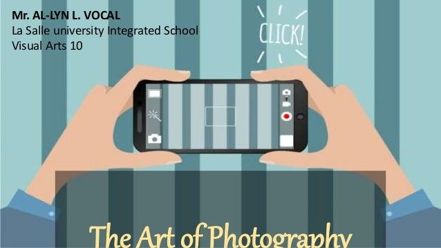 The Art of Photography Mr. AL-LYN L. VOCAL La Salle university Integrated School Visual Arts 10