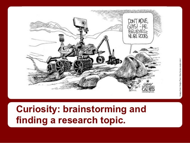 Image from Cagle Post, http://www.cagle.com/Curiosity: brainstorming andfinding a research topic.