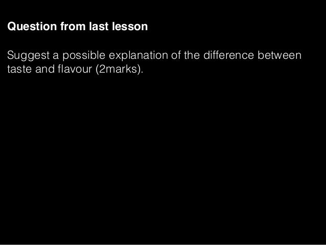 Question from last lesson Suggest a possible explanation of the difference between taste and flavour (2marks).