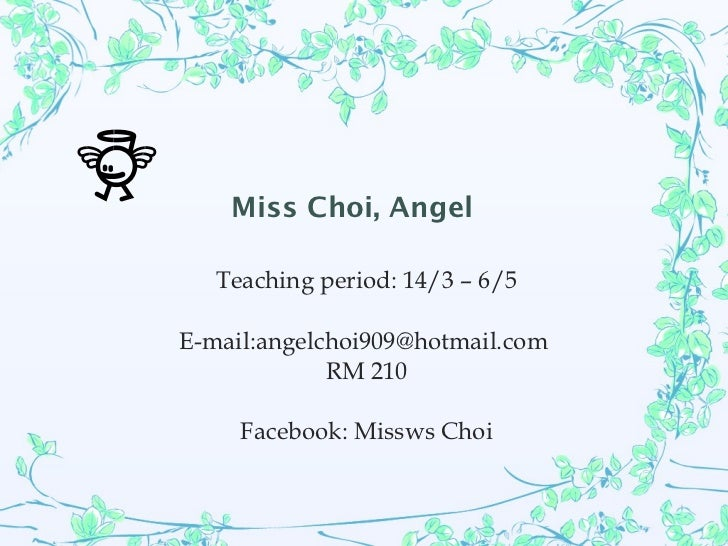 Miss Choi, Angel Teaching period: 14/3 – 6/5 E-mail:angelchoi909@hotmail.com  RM 210 Facebook: Missws Choi