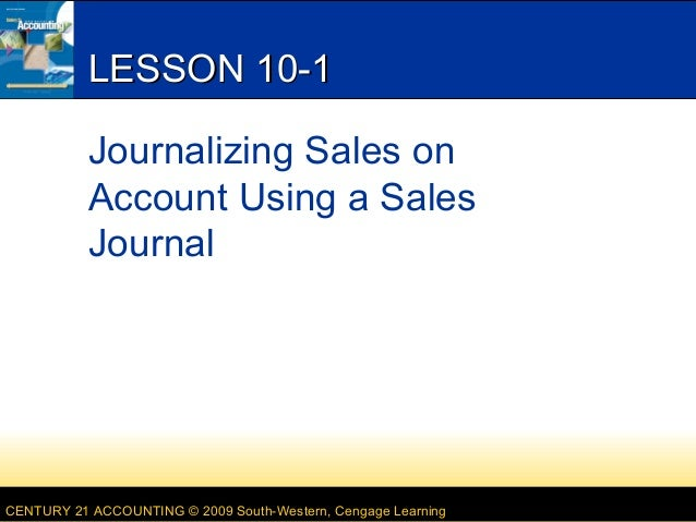 LESSON 10-1 Journalizing Sales on Account Using a Sales Journal  CENTURY 21 ACCOUNTING © 2009 South-Western, Cengage Learn...