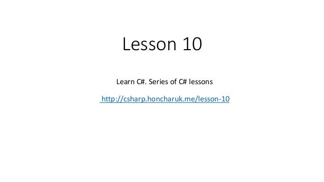 Lesson 10 Learn C#. Series of C# lessons http://csharp.honcharuk.me/lesson-10