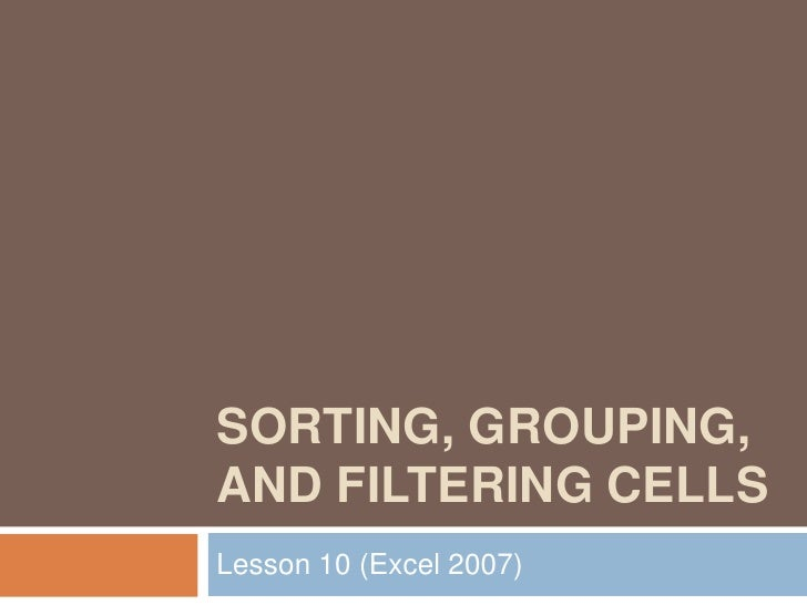 Sorting, Grouping, and Filtering Cells<br />Lesson 10 (Excel 2007)<br />