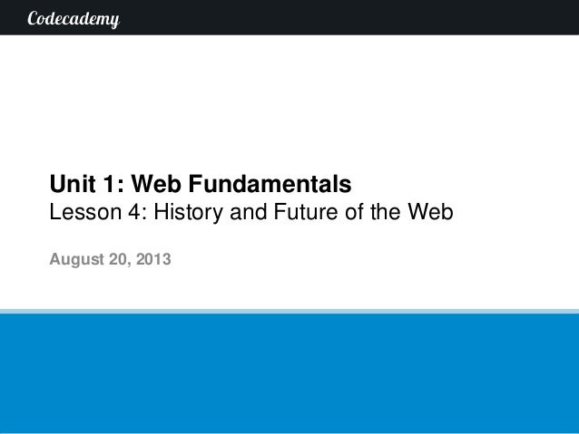 Unit 1: Web Fundamentals Lesson 4: History and Future of the Web August 20, 2013