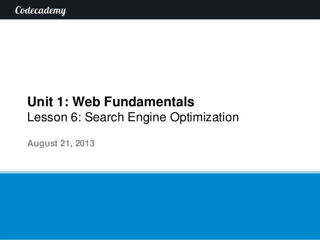 Unit 1: Web Fundamentals Lesson 6: Search Engine Optimization August 21, 2013