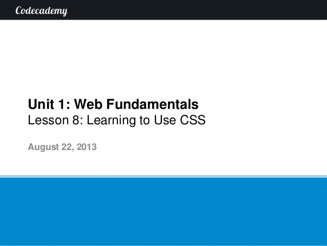 Unit 1: Web Fundamentals Lesson 8: Learning to Use CSS August 22, 2013