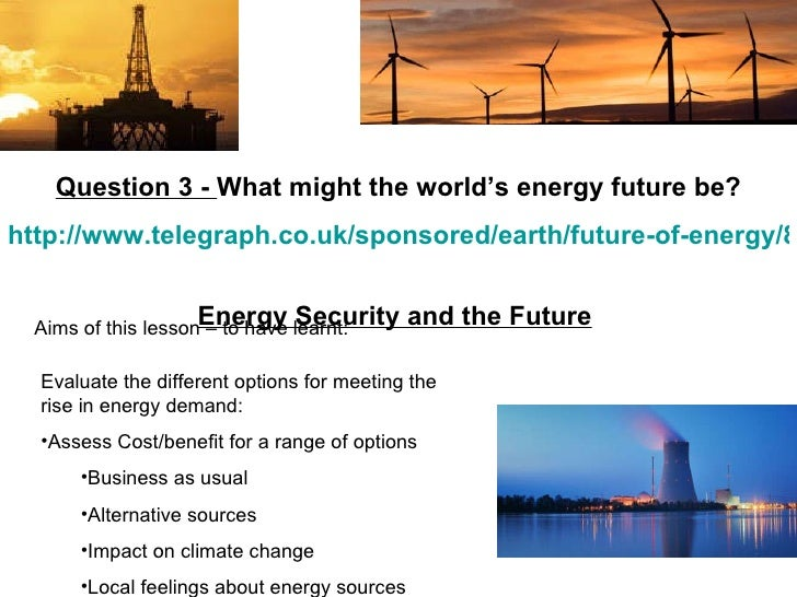 Aims of this lesson – to have learnt: Question 3 -  What might the world's energy future be? http://www.telegraph.co.uk/sp...