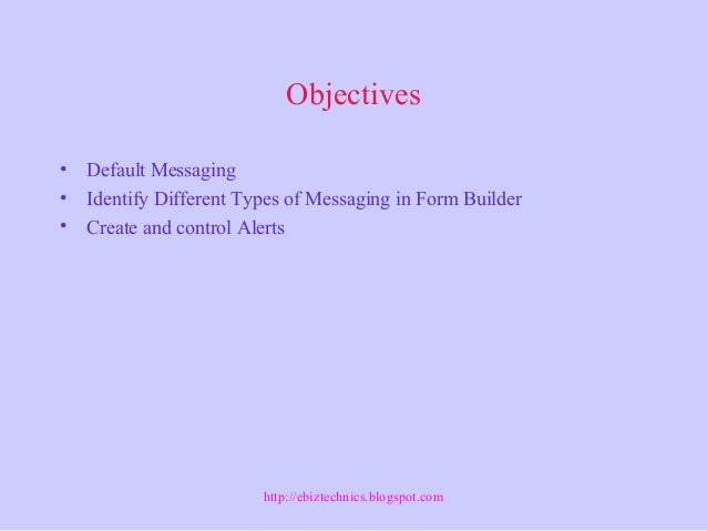Objectives • Default Messaging • Identify Different Types of Messaging in Form Builder • Create and control Alerts http://...