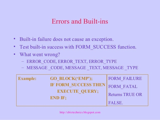 Errors and Built-ins • Built-in failure does not cause an exception. • Test built-in success with FORM_SUCCESS function. •...