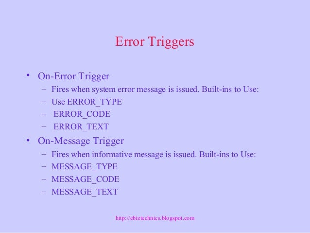 Error Triggers • On-Error Trigger – Fires when system error message is issued. Built-ins to Use: – Use ERROR_TYPE – ERROR_...