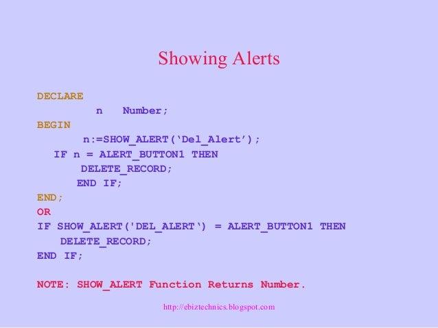 Showing Alerts DECLARE n Number; BEGIN n:=SHOW_ALERT('Del_Alert'); IF n = ALERT_BUTTON1 THEN DELETE_RECORD; END IF; END; O...