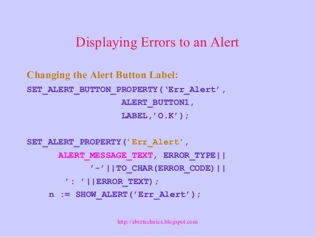 Displaying Errors to an Alert Changing the Alert Button Label: SET_ALERT_BUTTON_PROPERTY('Err_Alert', ALERT_BUTTON1, LABEL...