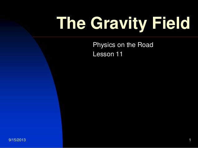 9/15/2013 1 The Gravity Field Physics on the Road Lesson 11
