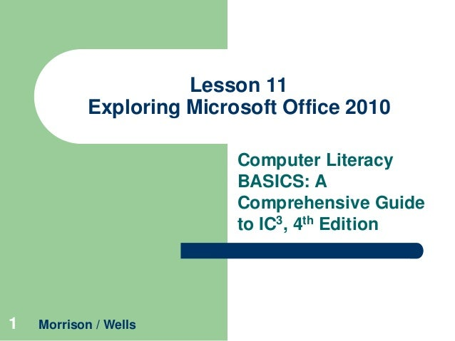 Lesson 11 Exploring Microsoft Office 2010 Computer Literacy BASICS: A Comprehensive Guide to IC3, 4th Edition  1  Morrison...