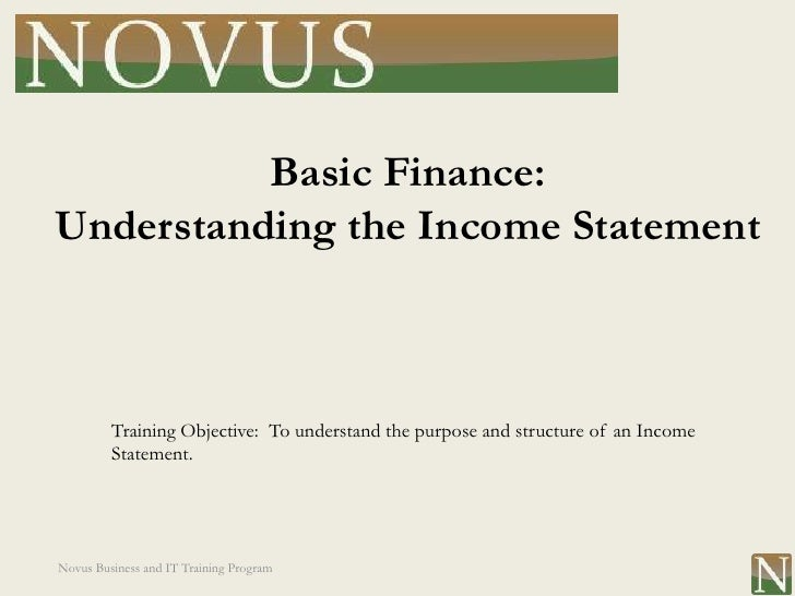 Basic Finance:Understanding the Income Statement         Training Objective: To understand the purpose and structure of an...