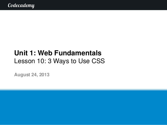 Unit 1: Web Fundamentals Lesson 10: 3 Ways to Use CSS August 24, 2013