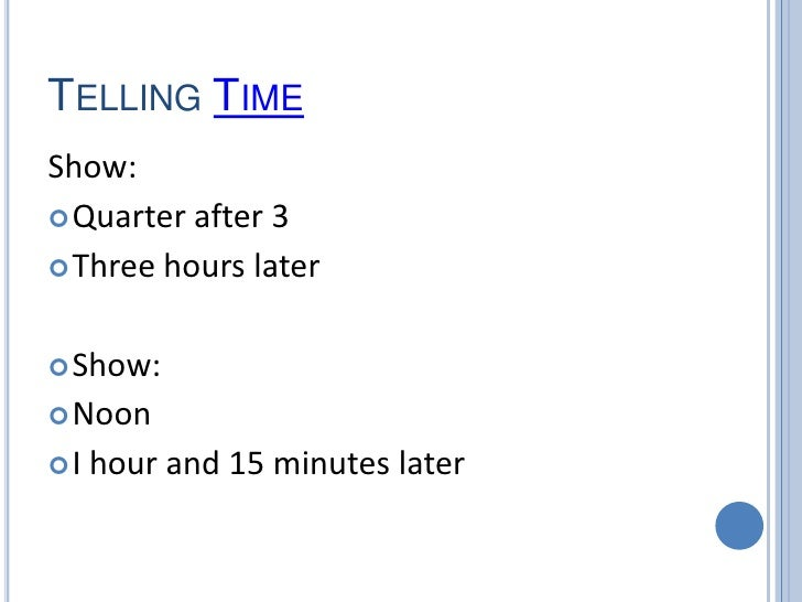 Telling Time<br />Show:<br />Quarter after 3<br />Three hours later<br />Show:<br />Noon<br />I hour and 15 minutes later<...