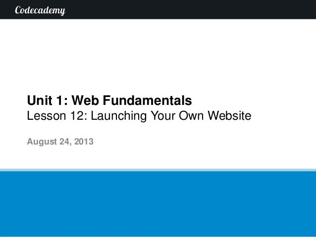 Unit 1: Web Fundamentals Lesson 12: Launching Your Own Website August 24, 2013