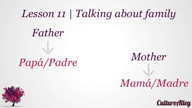 Father Papá/Padre Lesson 11   Talking about family Mother Mamá/Madre