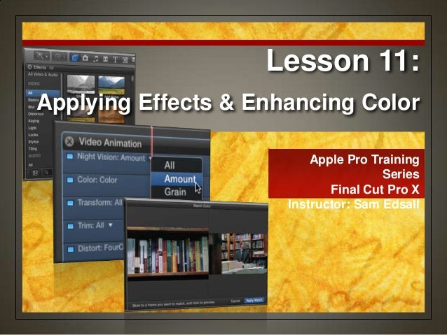Apple Pro Training Series Final Cut Pro X Instructor: Sam Edsall Lesson 11: Applying Effects & Enhancing Color