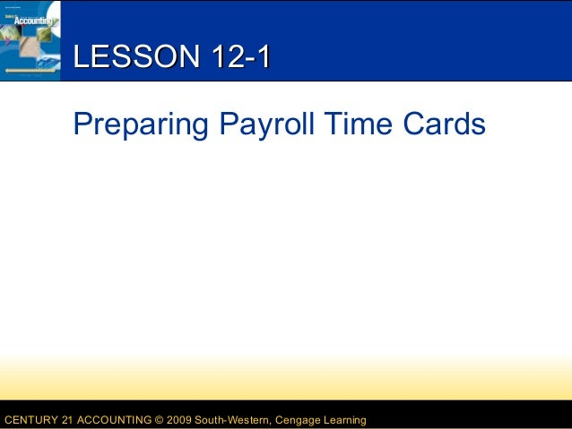 LESSON 12-1 Preparing Payroll Time Cards  CENTURY 21 ACCOUNTING © 2009 South-Western, Cengage Learning