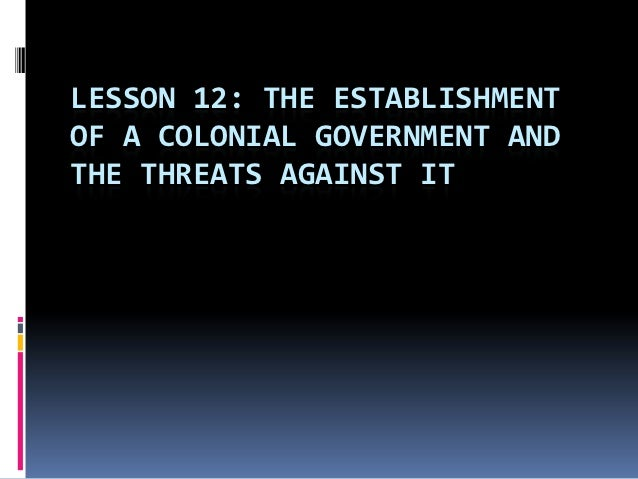 LESSON 12: THE ESTABLISHMENTOF A COLONIAL GOVERNMENT ANDTHE THREATS AGAINST IT
