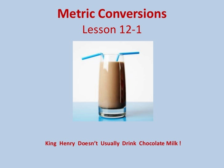 Metric ConversionsLesson 12-1<br />King  Henry  Doesn't  Usually  Drink  Chocolate Milk !<br />