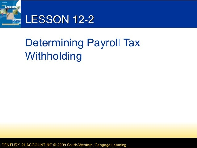LESSON 12-2 Determining Payroll Tax Withholding  CENTURY 21 ACCOUNTING © 2009 South-Western, Cengage Learning
