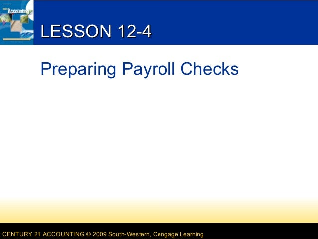 LESSON 12-4 Preparing Payroll Checks  CENTURY 21 ACCOUNTING © 2009 South-Western, Cengage Learning