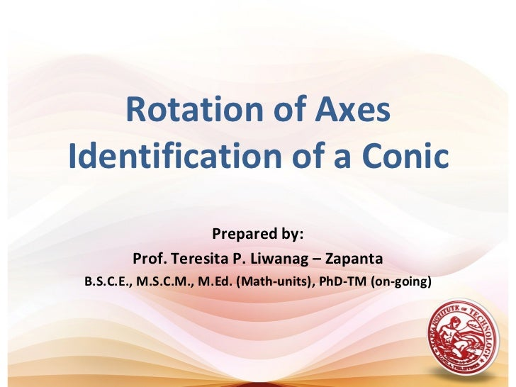 Rotation of AxesIdentification of a Conic                    Prepared by:        Prof. Teresita P. Liwanag – Zapanta B.S.C...