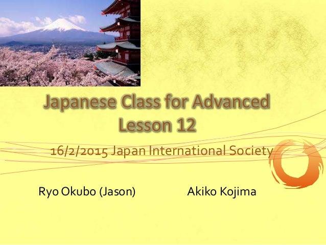 Japanese Class for Advanced Lesson 12 16/2/2015 Japan International Society Ryo Okubo (Jason) Akiko Kojima