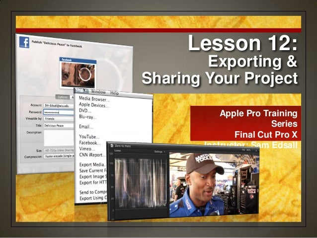 Apple Pro Training Series Final Cut Pro X Instructor: Sam Edsall Lesson 12: Exporting & Sharing Your Project