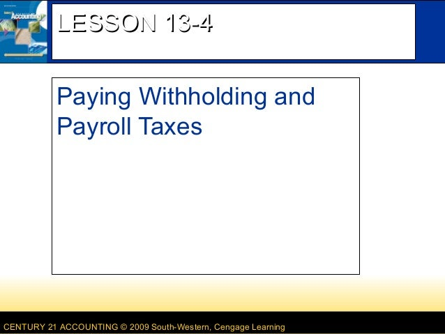 LESSON 13-4 Paying Withholding and Payroll Taxes  CENTURY 21 ACCOUNTING © 2009 South-Western, Cengage Learning