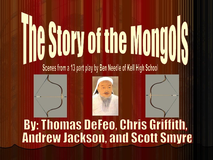 The Story of the Mongols Scenes from a 13 part play by Ben Needle of Kell High School By: Thomas DeFeo, Chris Griffith, An...