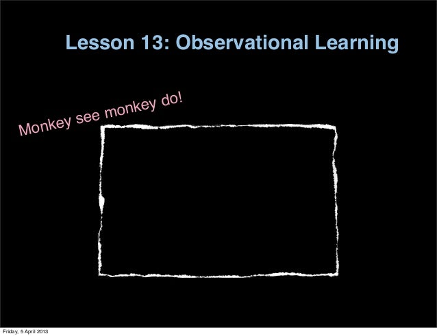Lesson 13: Observational Learning                            onke y do!                nkey see m       MoFriday, 5 April ...