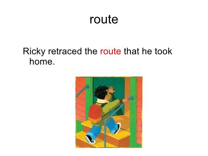 route <ul><ul><li>Ricky retraced the  route  that he took home.   </li></ul></ul>