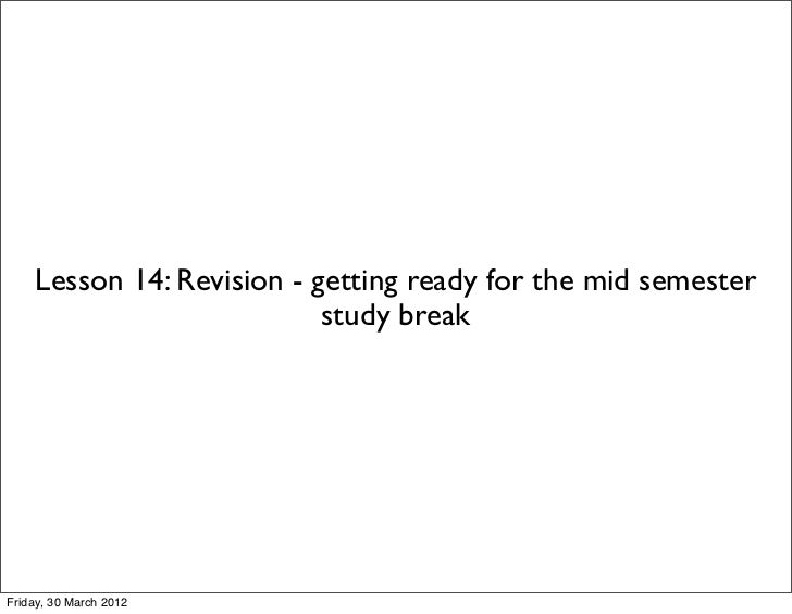 Lesson 14: Revision - getting ready for the mid semester                           study breakFriday, 30 March 2012