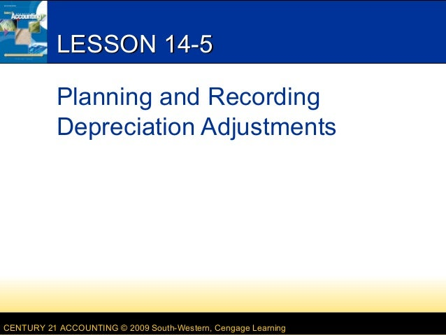 LESSON 14-5 Planning and Recording Depreciation Adjustments  CENTURY 21 ACCOUNTING © 2009 South-Western, Cengage Learning