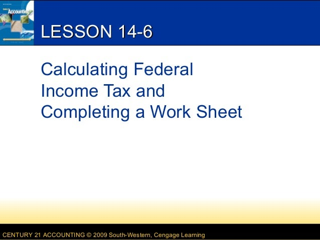 LESSON 14-6 Calculating Federal Income Tax and Completing a Work Sheet  CENTURY 21 ACCOUNTING © 2009 South-Western, Cengag...