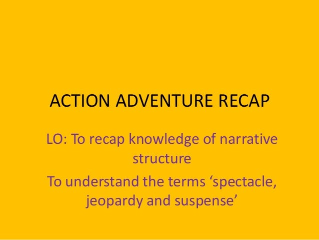 ACTION ADVENTURE RECAP LO: To recap knowledge of narrative structure To understand the terms 'spectacle, jeopardy and susp...