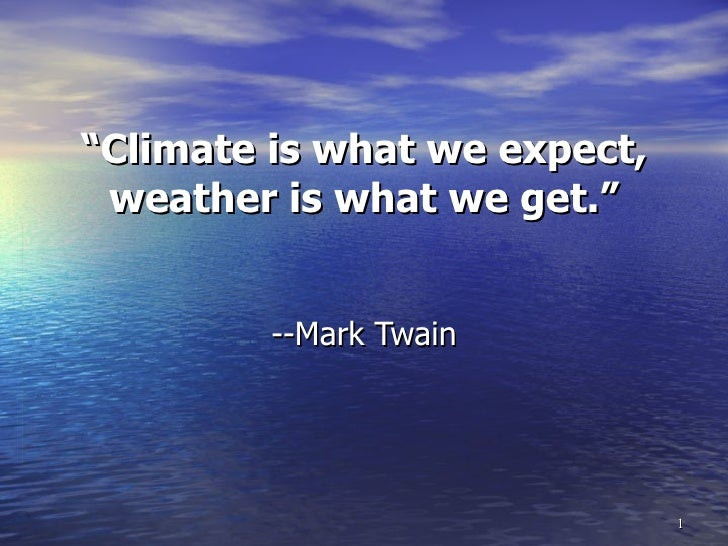 """"""" Climate is what we expect, weather is what we get."""" --Mark Twain"""