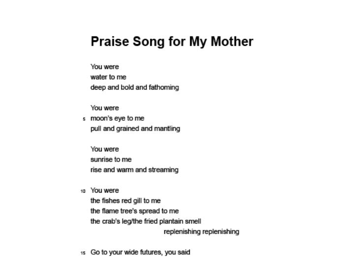 praise song for my mother grace nichols Hi all, does anyone have any resources on the poem  praise song for my mother by grace nichols - in partiuclar the imagey used please email me.