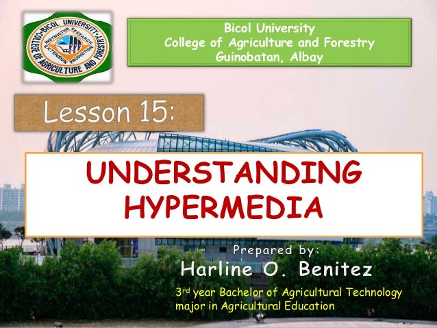 Bicol University College of Agriculture and Forestry Guinobatan, Albay UNDERSTANDING HYPERMEDIA 3rd year Bachelor of Agric...