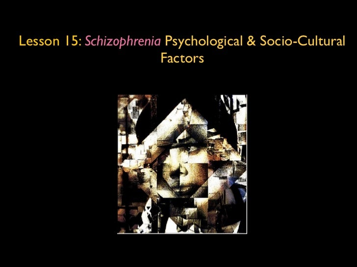 Lesson 15: Schizophrenia Psychological & Socio-Cultural                        Factors
