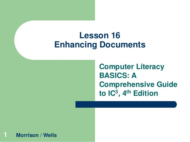 Lesson 16 Enhancing Documents Computer Literacy BASICS: A Comprehensive Guide to IC3, 4th Edition  1  Morrison / Wells