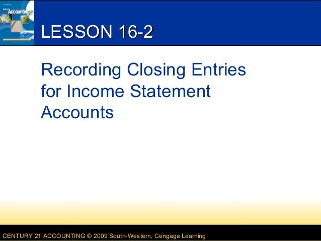 LESSON 16-2 Recording Closing Entries for Income Statement Accounts  CENTURY 21 ACCOUNTING © 2009 South-Western, Cengage L...