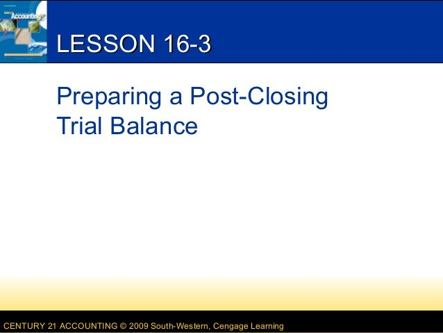 LESSON 16-3 Preparing a Post-Closing Trial Balance  CENTURY 21 ACCOUNTING © 2009 South-Western, Cengage Learning