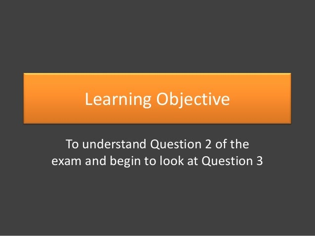 Learning Objective To understand Question 2 of the exam and begin to look at Question 3