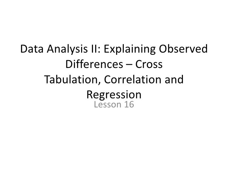 Data Analysis II: Explaining Observed Differences – Cross Tabulation, Correlation and Regression<br />Lesson 16<br />
