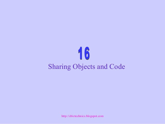 Sharing Objects and Code http://ebiztechnics.blogspot.com